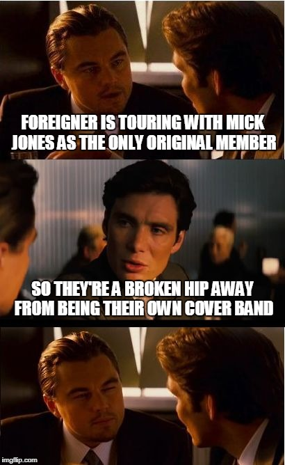 classic rock never dies...your 8 track player might though | FOREIGNER IS TOURING WITH MICK JONES AS THE ONLY ORIGINAL MEMBER SO THEY'RE A BROKEN HIP AWAY FROM BEING THEIR OWN COVER BAND | image tagged in memes,inception,classic rock | made w/ Imgflip meme maker