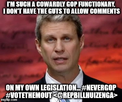 I'M SUCH A COWARDLY GOP FUNCTIONARY, I DON'T HAVE THE GUTS TO ALLOW COMMENTS ON MY OWN LEGISLATION... #NEVERGOP #VOTETHEMOUT <@REPBILLHUIZEN | image tagged in huizenga,gop,coward,comments,stooge | made w/ Imgflip meme maker