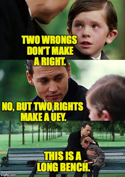 So many things that don't need to be said. | TWO WRONGS DON'T MAKE A RIGHT. NO, BUT TWO RIGHTS MAKE A UEY. THIS IS A LONG BENCH. | image tagged in memes,finding neverland | made w/ Imgflip meme maker