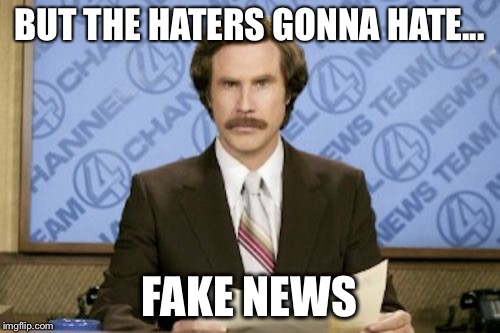 Ron Burgundy Meme | BUT THE HATERS GONNA HATE... FAKE NEWS | image tagged in memes,ron burgundy | made w/ Imgflip meme maker