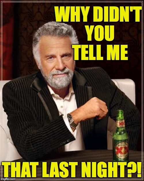 The Most Interesting Man In The World Meme | WHY DIDN'T YOU TELL ME THAT LAST NIGHT?! | image tagged in memes,the most interesting man in the world | made w/ Imgflip meme maker