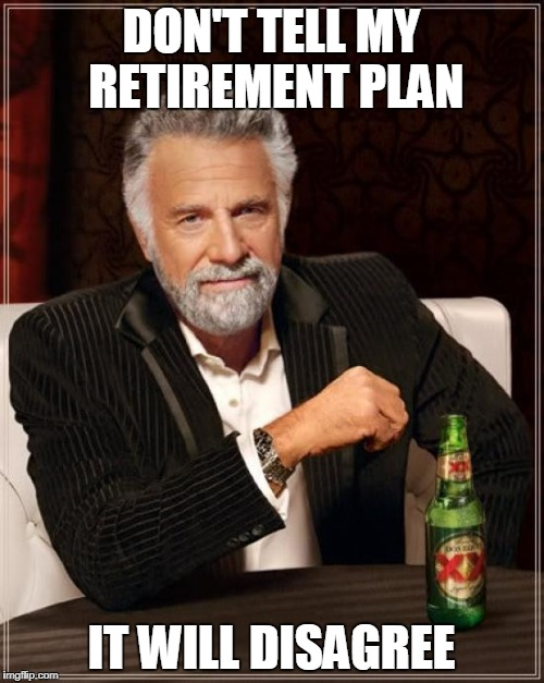 The Most Interesting Man In The World Meme | DON'T TELL MY RETIREMENT PLAN IT WILL DISAGREE | image tagged in memes,the most interesting man in the world | made w/ Imgflip meme maker