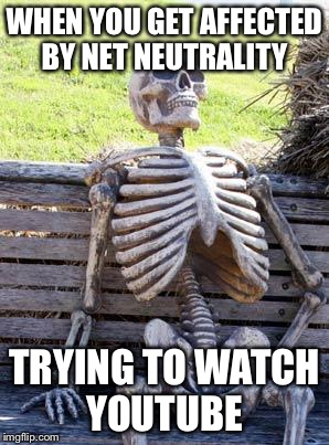 Waiting Skeleton Meme | WHEN YOU GET AFFECTED BY NET NEUTRALITY TRYING TO WATCH YOUTUBE | image tagged in memes,waiting skeleton | made w/ Imgflip meme maker