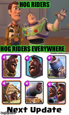 New update in clash royale | HOG RIDERS HOG RIDERS EVERYWHERE | image tagged in why not | made w/ Imgflip meme maker