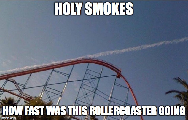 Up and away |  HOLY SMOKES; HOW FAST WAS THIS ROLLERCOASTER GOING | image tagged in memes,funny memes,funny,funny picture,rollercoaster | made w/ Imgflip meme maker