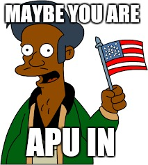 MAYBE YOU ARE APU IN | made w/ Imgflip meme maker