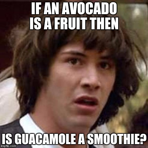 Conspiracy Keanu Meme | IF AN AVOCADO IS A FRUIT THEN IS GUACAMOLE A SMOOTHIE? | image tagged in memes,conspiracy keanu | made w/ Imgflip meme maker