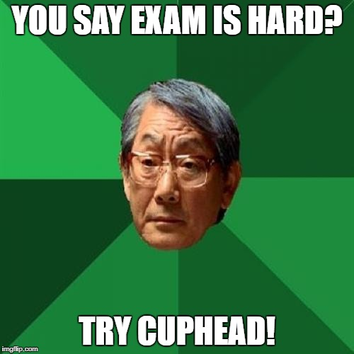 High Expectations Asian Father Meme | YOU SAY EXAM IS HARD? TRY CUPHEAD! | image tagged in memes,high expectations asian father | made w/ Imgflip meme maker