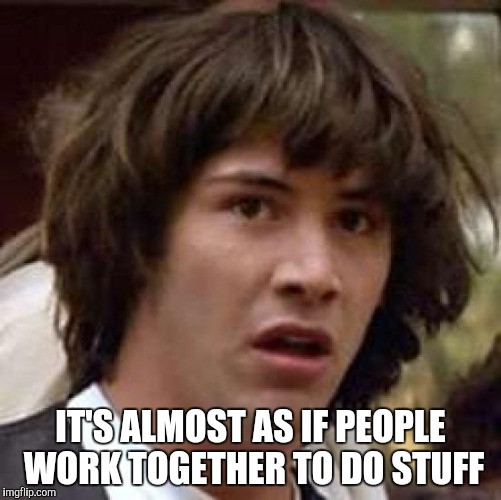 Conspiracy Keanu Meme | IT'S ALMOST AS IF PEOPLE WORK TOGETHER TO DO STUFF | image tagged in memes,conspiracy keanu | made w/ Imgflip meme maker