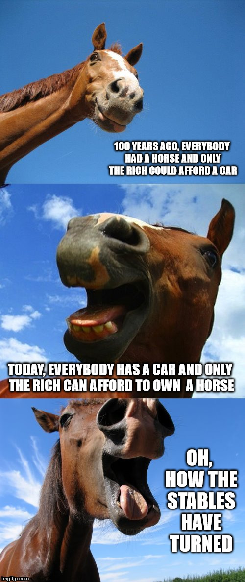 Remember when computers cost millions of dollars? | 100 YEARS AGO, EVERYBODY HAD A HORSE AND ONLY THE RICH COULD AFFORD A CAR OH, HOW THE STABLES HAVE TURNED TODAY, EVERYBODY HAS A CAR AND ONL | image tagged in just horsing around,cars,horses,times change | made w/ Imgflip meme maker