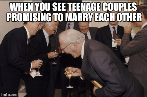 Laughing Men In Suits Meme | WHEN YOU SEE TEENAGE COUPLES PROMISING TO MARRY EACH OTHER | image tagged in memes,laughing men in suits | made w/ Imgflip meme maker