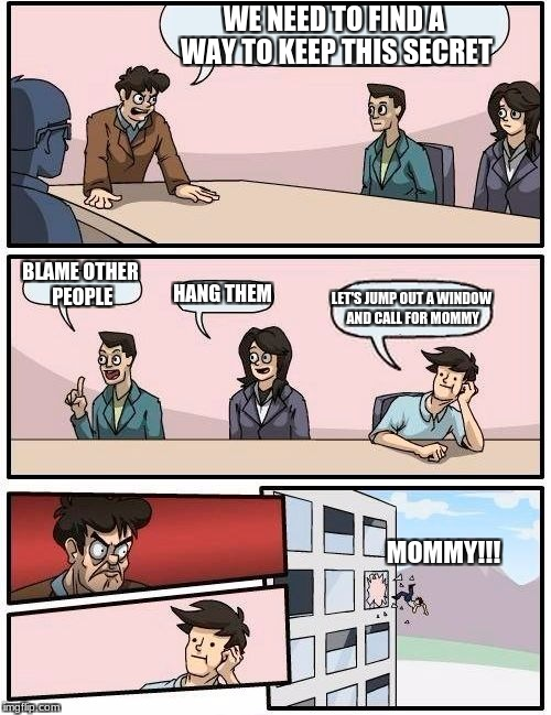 Boardroom Meeting Suggestion Meme | WE NEED TO FIND A WAY TO KEEP THIS SECRET BLAME OTHER PEOPLE HANG THEM LET'S JUMP OUT A WINDOW AND CALL FOR MOMMY MOMMY!!! | image tagged in memes,boardroom meeting suggestion | made w/ Imgflip meme maker