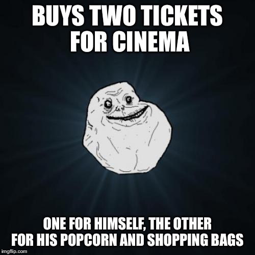 Forever Alone Meme | BUYS TWO TICKETS FOR CINEMA ONE FOR HIMSELF, THE OTHER FOR HIS POPCORN AND SHOPPING BAGS | image tagged in memes,forever alone,cinema | made w/ Imgflip meme maker