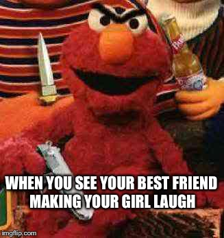 Gangsta Elmo | WHEN YOU SEE YOUR BEST FRIEND MAKING YOUR GIRL LAUGH | image tagged in gangsta elmo | made w/ Imgflip meme maker