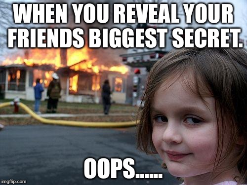 Disaster Girl Meme | WHEN YOU REVEAL YOUR FRIENDS BIGGEST SECRET. OOPS...... | image tagged in memes,disaster girl | made w/ Imgflip meme maker