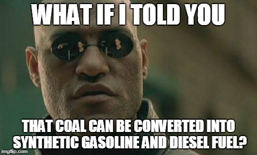 Matrix Morpheus Meme | WHAT IF I TOLD YOU THAT COAL CAN BE CONVERTED INTO SYNTHETIC GASOLINE AND DIESEL FUEL? | image tagged in memes,matrix morpheus | made w/ Imgflip meme maker