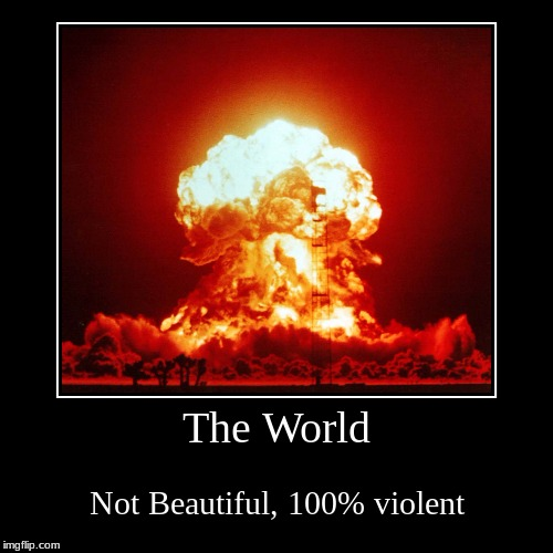 The World | Not Beautiful, 100% violent | image tagged in funny,demotivationals | made w/ Imgflip demotivational maker