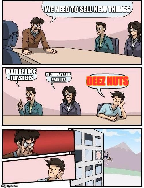 Boardroom Meeting Suggestion Meme | WE NEED TO SELL NEW THINGS WATERPROOF TOASTERS MICROWAVABLE PEANUTS DEEZ NUTS | image tagged in memes,boardroom meeting suggestion | made w/ Imgflip meme maker