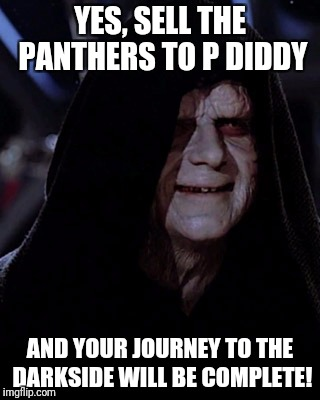 My boycott of the NFL will also be complete! | YES, SELL THE PANTHERS TO P DIDDY AND YOUR JOURNEY TO THE DARKSIDE WILL BE COMPLETE! | image tagged in emporer palpatine,carolina panthers,diddy | made w/ Imgflip meme maker