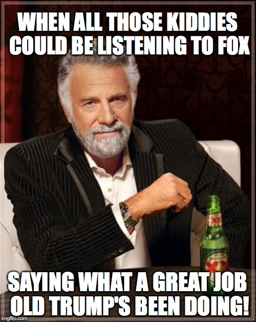 The Most Interesting Man In The World Meme | WHEN ALL THOSE KIDDIES COULD BE LISTENING TO FOX SAYING WHAT A GREAT JOB OLD TRUMP'S BEEN DOING! | image tagged in memes,the most interesting man in the world | made w/ Imgflip meme maker