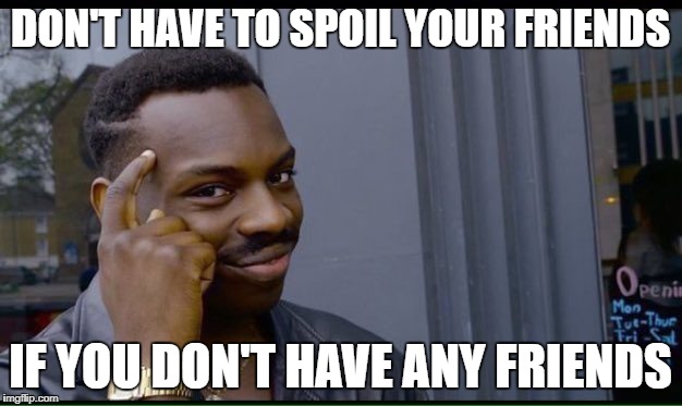 Roll Safe Think About It Meme | DON'T HAVE TO SPOIL YOUR FRIENDS IF YOU DON'T HAVE ANY FRIENDS | image tagged in thinking black guy | made w/ Imgflip meme maker