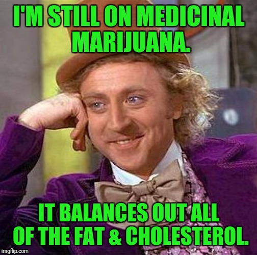 Creepy Condescending Wonka Meme | I'M STILL ON MEDICINAL MARIJUANA. IT BALANCES OUT ALL OF THE FAT & CHOLESTEROL. | image tagged in memes,creepy condescending wonka | made w/ Imgflip meme maker