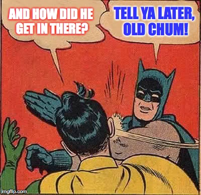Batman Slapping Robin Meme | AND HOW DID HE GET IN THERE? TELL YA LATER, OLD CHUM! | image tagged in memes,batman slapping robin | made w/ Imgflip meme maker