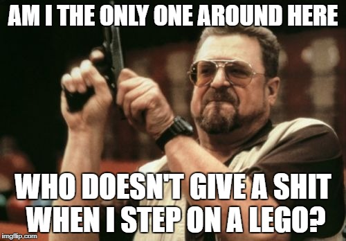 Am I The Only One Around Here Meme | AM I THE ONLY ONE AROUND HERE WHO DOESN'T GIVE A SHIT WHEN I STEP ON A LEGO? | image tagged in memes,am i the only one around here,funny,lego,wow,lol | made w/ Imgflip meme maker