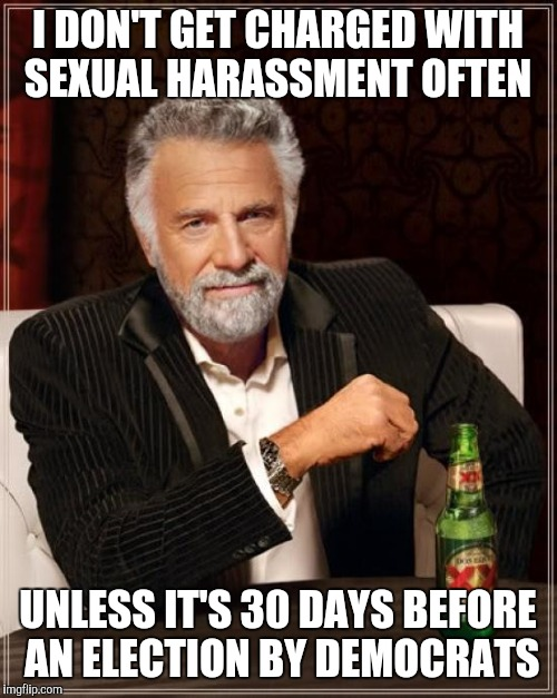 The Most Interesting Man In The World Meme | I DON'T GET CHARGED WITH SEXUAL HARASSMENT OFTEN UNLESS IT'S 30 DAYS BEFORE AN ELECTION BY DEMOCRATS | image tagged in memes,the most interesting man in the world | made w/ Imgflip meme maker