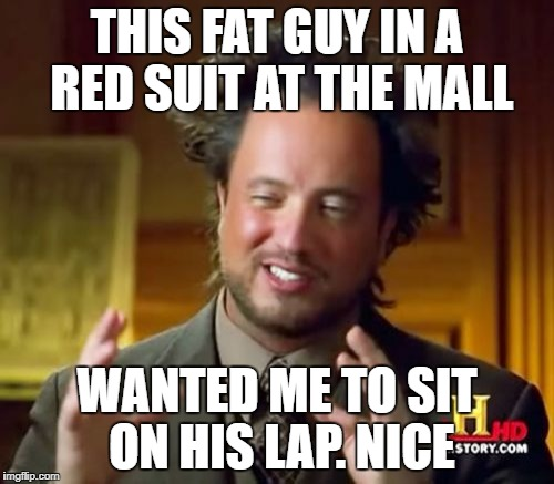Ancient Aliens Meme | THIS FAT GUY IN A RED SUIT AT THE MALL WANTED ME TO SIT ON HIS LAP. NICE | image tagged in memes,ancient aliens | made w/ Imgflip meme maker