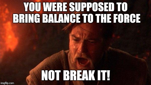 You Were The Chosen One (Star Wars) | YOU WERE SUPPOSED TO BRING BALANCE TO THE FORCE NOT BREAK IT! | image tagged in memes,you were the chosen one star wars | made w/ Imgflip meme maker