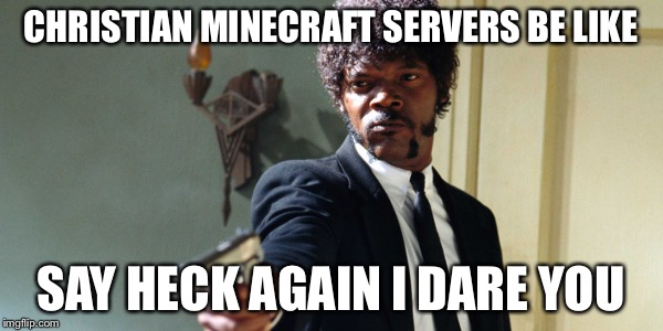 samuel jackson | CHRISTIAN MINECRAFT SERVERS BE LIKE SAY HECK AGAIN I DARE YOU | image tagged in samuel jackson | made w/ Imgflip meme maker