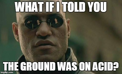 WHAT IF I TOLD YOU THE GROUND WAS ON ACID? | image tagged in memes,matrix morpheus | made w/ Imgflip meme maker