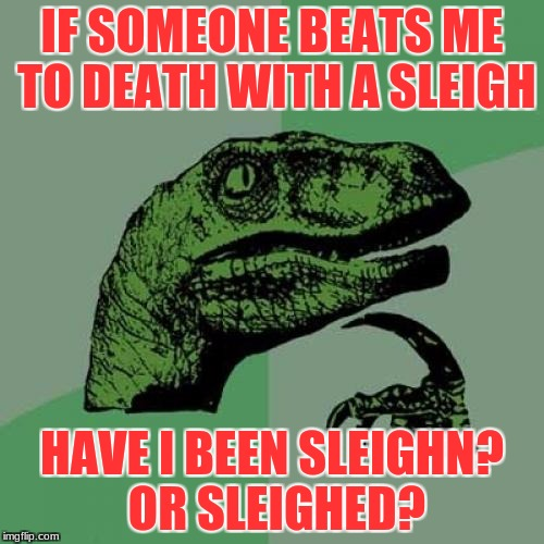 Only like The freakin' Hulk could do that -_- | IF SOMEONE BEATS ME TO DEATH WITH A SLEIGH HAVE I BEEN SLEIGHN? OR SLEIGHED? | image tagged in memes,philosoraptor,winter | made w/ Imgflip meme maker