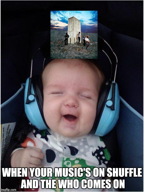 Rock Baby | WHEN YOUR MUSIC'S ON SHUFFLE AND THE WHO COMES ON | image tagged in rock baby | made w/ Imgflip meme maker
