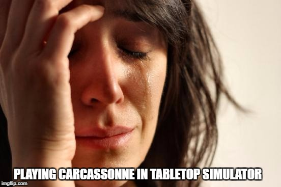First World Problems Meme | PLAYING CARCASSONNE IN TABLETOP SIMULATOR | image tagged in memes,first world problems | made w/ Imgflip meme maker