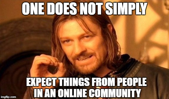 One Does Not Simply Meme | ONE DOES NOT SIMPLY EXPECT THINGS FROM PEOPLE IN AN ONLINE COMMUNITY | image tagged in memes,one does not simply | made w/ Imgflip meme maker