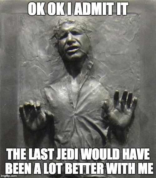 Han Solo Frozen Carbonite | OK OK I ADMIT IT THE LAST JEDI WOULD HAVE BEEN A LOT BETTER WITH ME | image tagged in han solo frozen carbonite | made w/ Imgflip meme maker