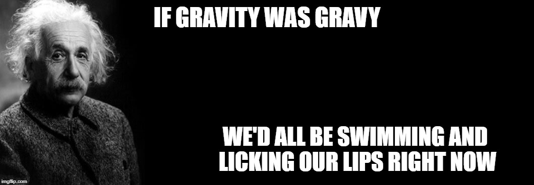 IF GRAVITY WAS GRAVY WE'D ALL BE SWIMMING AND LICKING OUR LIPS RIGHT NOW | image tagged in einstein blank background | made w/ Imgflip meme maker
