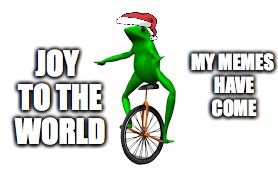 The memes | MY MEMES HAVE COME JOY TO THE WORLD | image tagged in dat boi,christmas | made w/ Imgflip meme maker