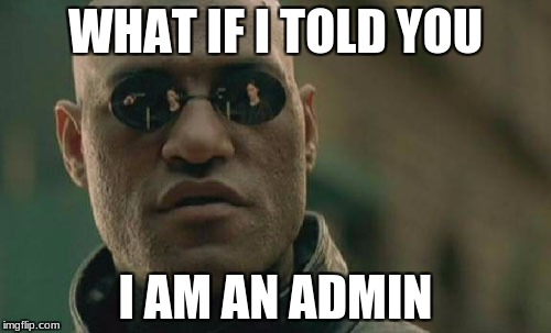 I'm an admin | WHAT IF I TOLD YOU I AM AN ADMIN | image tagged in memes,matrix morpheus,unturned | made w/ Imgflip meme maker