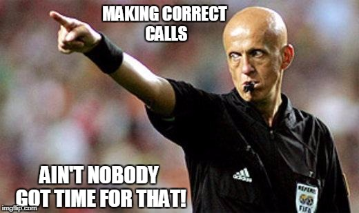 MAKING CORRECT CALLS AIN'T NOBODY GOT TIME FOR THAT! | image tagged in football referee | made w/ Imgflip meme maker