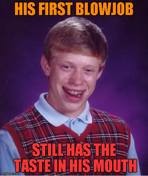 Bad Luck Brian Meme | HIS FIRST BL***OB STILL HAS THE TASTE IN HIS MOUTH | image tagged in memes,bad luck brian | made w/ Imgflip meme maker