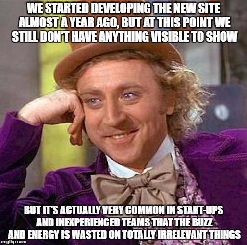Creepy Condescending Wonka Meme | WE STARTED DEVELOPING THE NEW SITE ALMOST A YEAR AGO, BUT AT THIS POINT WE STILL DON'T HAVE ANYTHING VISIBLE TO SHOW BUT IT'S ACTUALLY VERY  | image tagged in memes,creepy condescending wonka | made w/ Imgflip meme maker