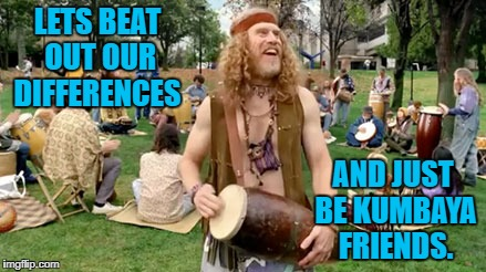 Lets beat out our differences and just be friends. | LETS BEAT OUT OUR DIFFERENCES AND JUST BE KUMBAYA FRIENDS. | image tagged in hippie,kumbaya,drum,friends | made w/ Imgflip meme maker