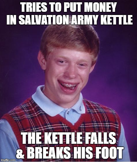 Bad Luck Brian Meme | TRIES TO PUT MONEY IN SALVATION ARMY KETTLE THE KETTLE FALLS & BREAKS HIS FOOT | image tagged in memes,bad luck brian | made w/ Imgflip meme maker