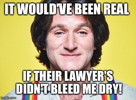 IT WOULD'VE BEEN REAL IF THEIR LAWYER'S DIDN'T BLEED ME DRY! | made w/ Imgflip meme maker
