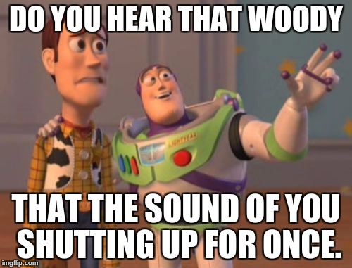 X, X Everywhere Meme | DO YOU HEAR THAT WOODY THAT THE SOUND OF YOU SHUTTING UP FOR ONCE. | image tagged in memes,x,x everywhere,x x everywhere | made w/ Imgflip meme maker