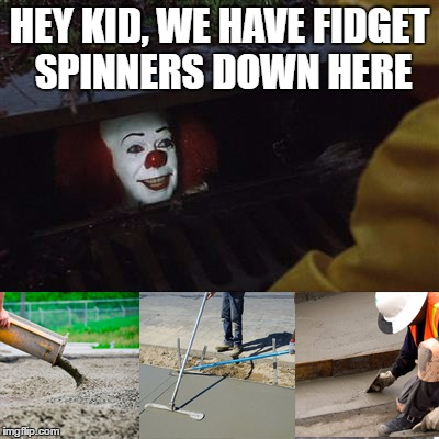 HEY KID, WE HAVE FIDGET SPINNERS DOWN HERE | image tagged in pennywise sewer cover up | made w/ Imgflip meme maker