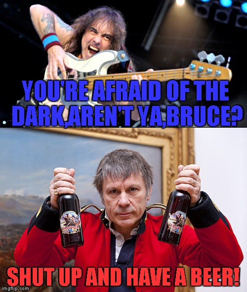 YOU'RE AFRAID OF THE DARK,AREN'T YA,BRUCE? SHUT UP AND HAVE A BEER! | made w/ Imgflip meme maker